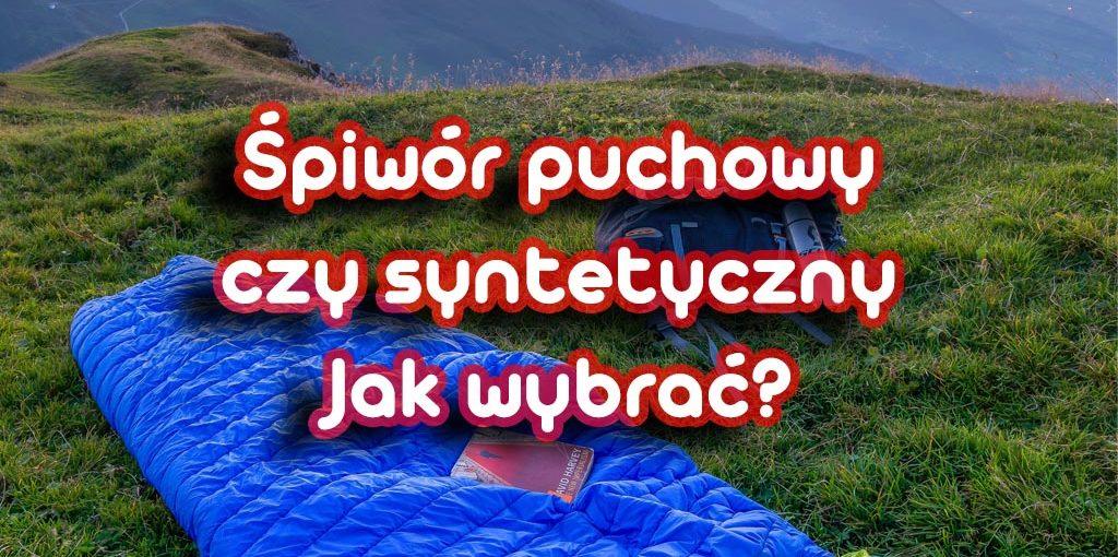Śpiwór puchowy czy syntetyczny - jak wybrać?